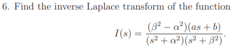 6. Find the inverse Laplace transform of the function (8² – a²)(as + b) (s² + a²)(s² + B²)' I(s)