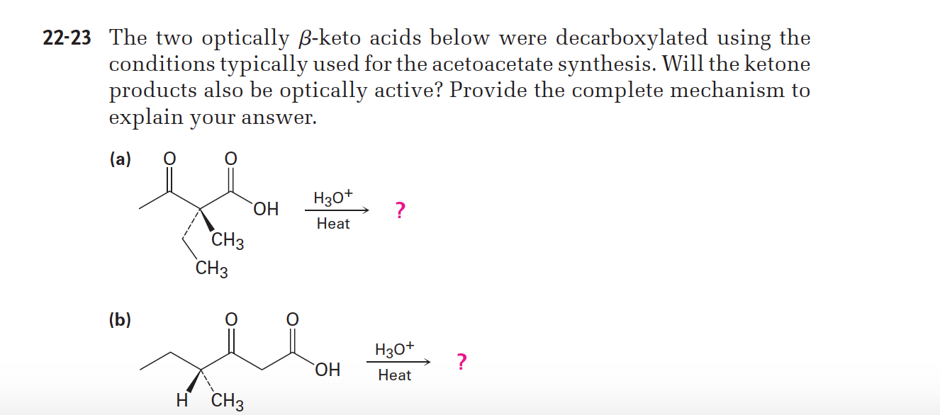 22-23 The two optically B-keto acids below were decarboxylated using the conditions typically used for the acetoacetate synthesis. Will the ketone products also be optically active? Provide the complete mechanism to explain your answer. (a) Нао* ОН Нeat СНз СНз (b) Нзо* ОН Нeat H CH3