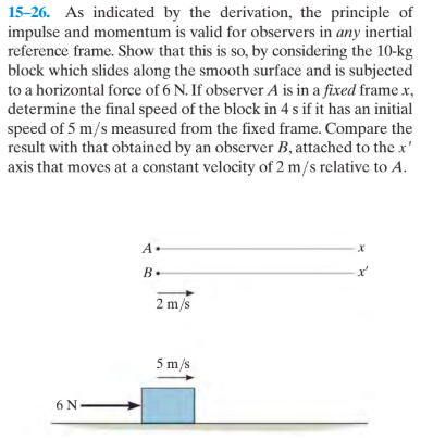 15-26. As indicated by the derivation, the principle of impulse and momentum is valid for observers in any inertial reference frame. Show that this is so, by considering the 10-kg block which slides along the smooth surface and is subjected to a horizontal force of 6 N. If observer A is in a fixed framex, determine the final speed of the block in 4 s if it has an initial speed of 5 m/s measured from the fixed frame. Compare the result with that obtained by an observer B, attached to the x' axis that moves at a constant velocity of 2 m/s relative to A. A. B. 2 m/s 5 m/s 6 N