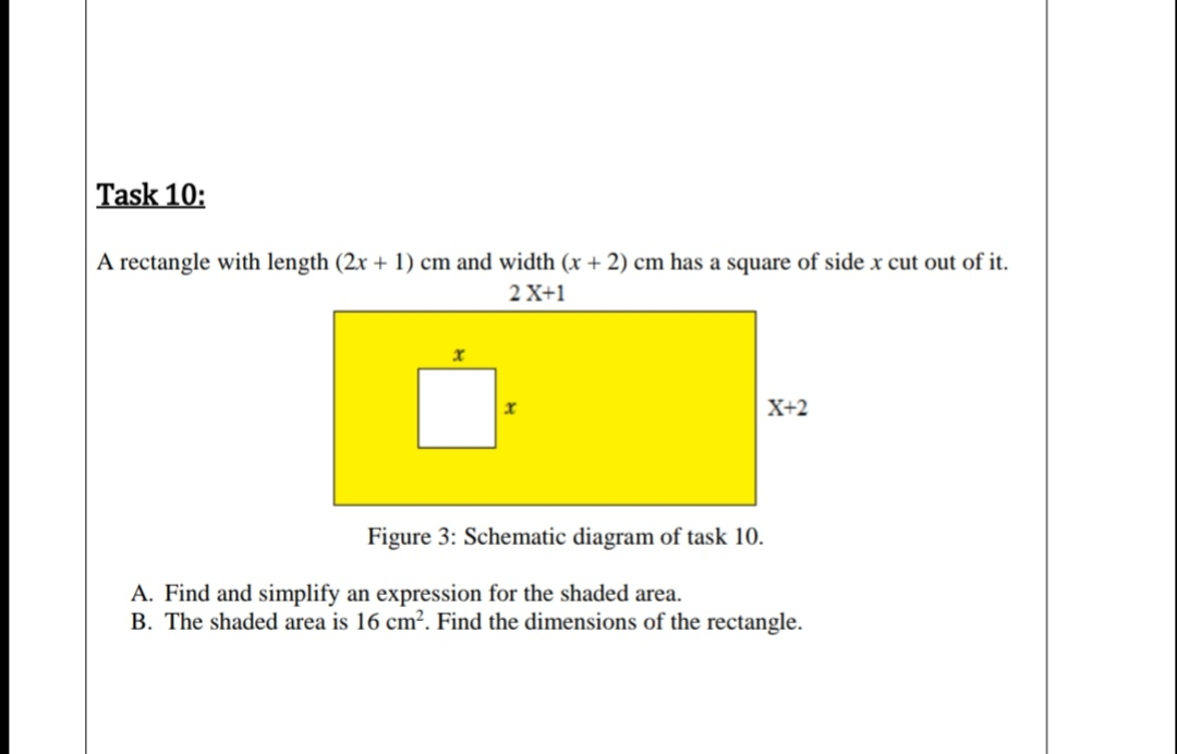 A rectangle with kength (2r - 1) cm and width (r + 2) em has a square of side z cut cut of it 2X-1 X-2 Figure 3: Schenatie disgram of task 10. A. Find and simplify an expression for the shaded area B. The staded area is 16 cm'. Find the dimensions of the rectangie.