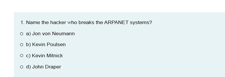 1. Name the hacker who breaks the ARPANET systems? p a) Jon von Neumann - b) Kevin Poulsen P c) Kevin Mitnick o d) John Draper
