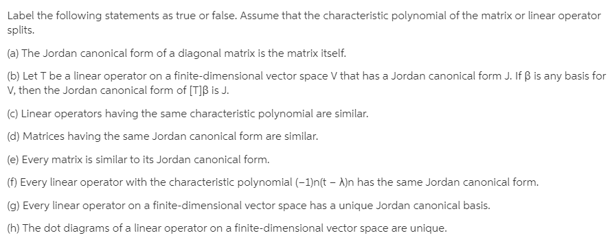 Label the following statements as true or false. Assume that the characteristic polynomial of the matrix or linear operator splits. (a) The Jordan canonical form of a diagonal matrix is the matrix itself. (b) Let T be a linear operator on a finite-dimensional vector space V that has a Jordan canonical form J. If B is any basis for V, then the Jordan canonical form of [T]ß is J. (c) Linear operators having the same characteristic polynomial are similar. (d) Matrices having the same Jordan canonical form are similar. (e) Every matrix is similar to its Jordan canonical form. (f) Every linear operator with the characteristic polynomial (-1)n(t – A)n has the same Jordan canonical form. (g) Every linear operator on a finite-dimensional vector space has a unique Jordan canonical basis. (h) The dot diagrams of a linear operator on a finite-dimensional vector space are unique.