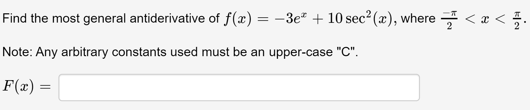 """Find the most general antiderivative of f(x) = -3e"""" + 10 sec2 (x), where - < x < 2 Note: Any arbitrary constants used must be an upper-case """"C"""". F(x) ="""