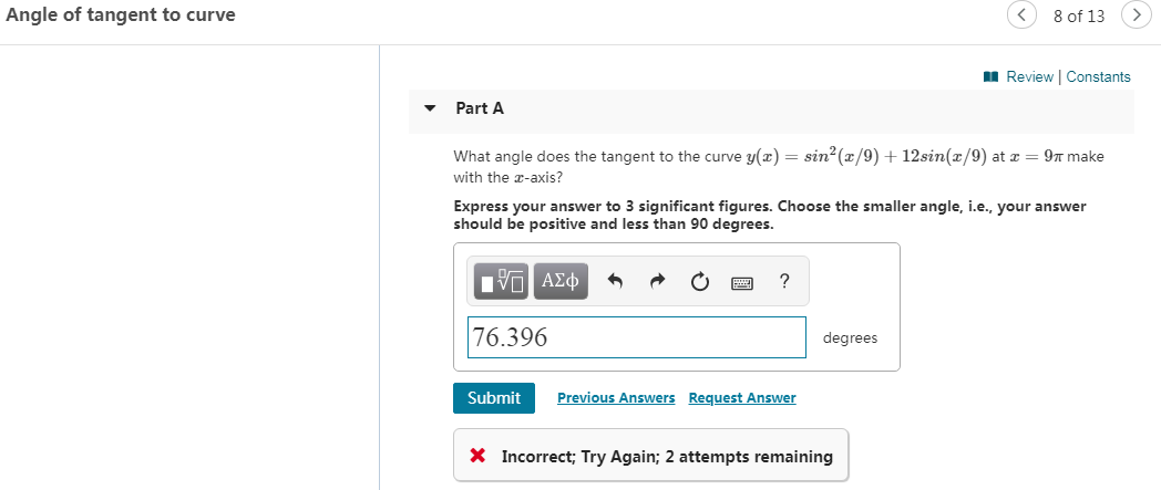 Angle of tangent to curve 8 of 13 Review Constants Part A What angle does the tangent to the curve y(x) = sin2(x/9)12sin(x/9) at x 9T make with the -axis? Express your answer to 3 significant figures. Choose the smaller angle, i.e., your answer should be positive and less than 90 degrees. Iνα ΑΣφ 76.396 degrees Previous Answers Request Answer Submit X Incorrect; Try Again; 2 attempts remaining