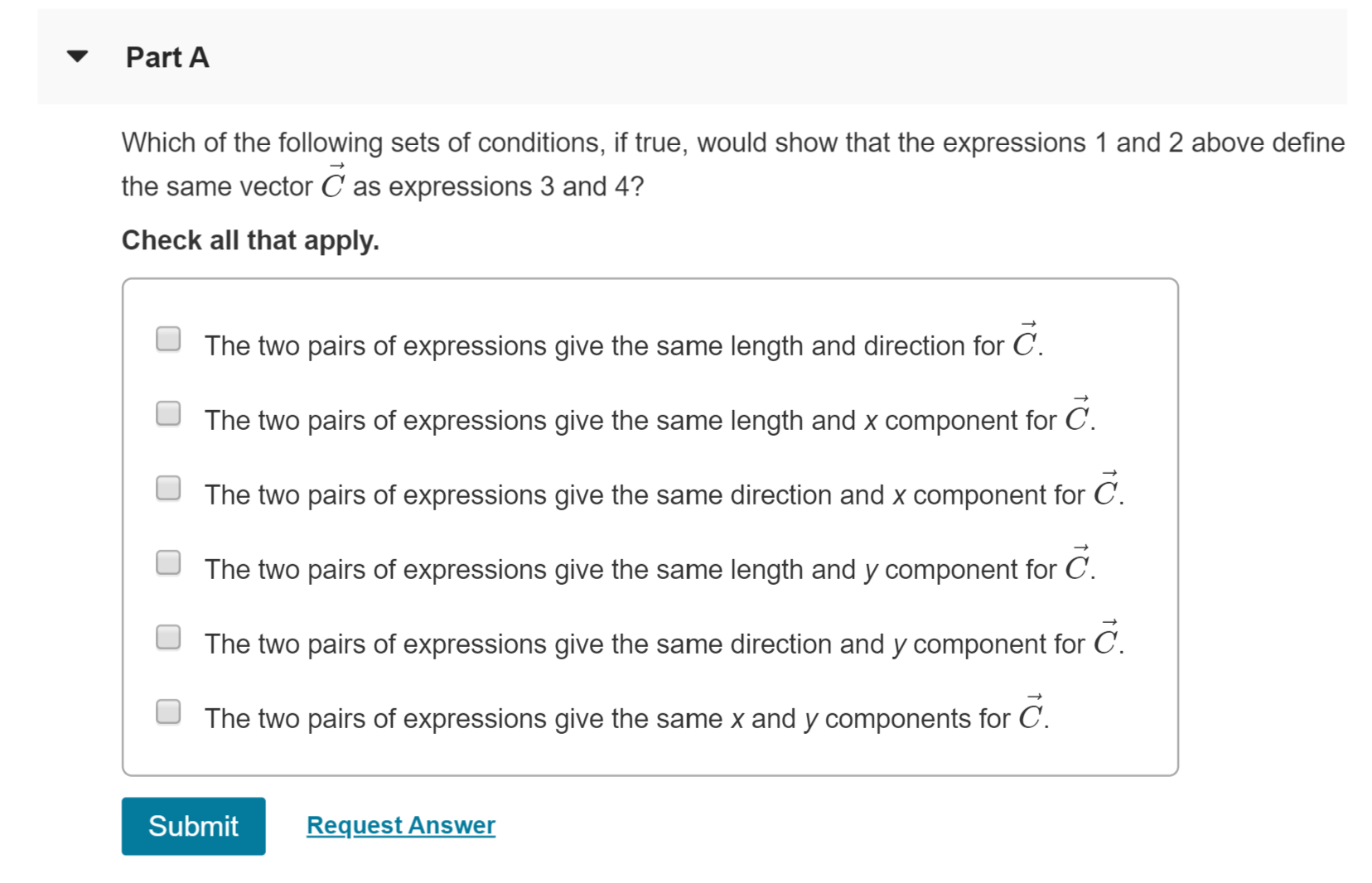 Part A Which of the following sets of conditions, if true, would show that the expressions 1 and 2 above define the same vector C as expressions 3 and 4? Check all that apply The two pairs of expressions give the same length and direction for C. C. The two pairs of expressions give the same length and x component for The two pairs of expressions give the same direction and x component for C. The two pairs of expressions give the same length and y component for C The two pairs of expressions give the same direction and y component for C. The two pairs of expressions give the same x and y components for C Submit Request Answer