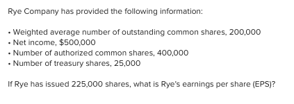 Rye Company has provided the following information: • Weighted average number of outstanding common shares, 200,000 • Net income, $500,000 • Number of authorized common shares, 400,000 • Number of treasury shares, 25,000 If Rye has issued 225,000 shares, what is Rye's earnings per share (EPS)?