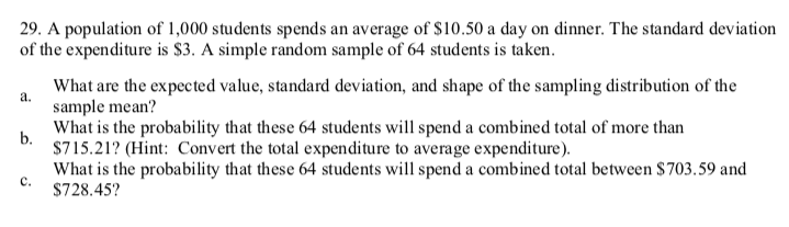 29. A population of 1,000 students spends an average of $10.50 a day on dinner. The standard deviation of the expenditure is $3. A simple random sample of 64 students is taken. What are the expected value, standard deviation, and shape of the sampling distribution of the a. sample mean? What is the probability that these 64 students will spend a combined total of more than b. $715.21? (Hint: Convert the total expenditure to average expenditure). What is the probability that these 64 students will spend a combined total between $703.59 and c. $728.45?