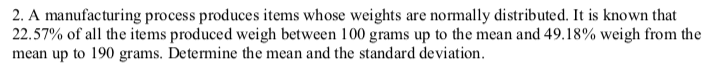 2. A manufacturing process produces items whose weights are normally distributed. It is known that 22.57% of all the items produced weigh between 100 grams up to the mean and 49.18% weigh from the mean up to 190 grams. Determine the mean and the standard deviation.