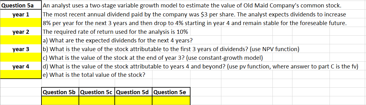 An analyst uses a two-stage variable growth model to estimate the value of Old Maid Company's common stock. The most recent annual dividend paid by the company was $3 per share. The analyst expects dividends to increase 8% per year for the next 3 years and then drop to 4% starting in year 4 and remain stable for the foreseable future. The required rate of return used for the analysis is 10% a) What are the expected dividends for the next 4 years? b) What is the value of the stock attributable to the first 3 years of dividends? (use NPV function) c) What is the value of the stock at the end of year 3? (use constant-growth model) d) What is the value of the stock attributable to years 4 and beyond? (use pv function, where answer to part C is the fv) e) What is the total value of the stock? Question 5a year 1 year 2 year 3 year 4 Question 5b Question 5c Question 5d Question 5e