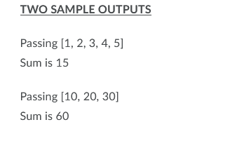 TWO SAMPLE OUTPUTS Passing [1, 2, 3, 4, 5] Sum is 15 Passing [10, 20, 30] Sum is 60