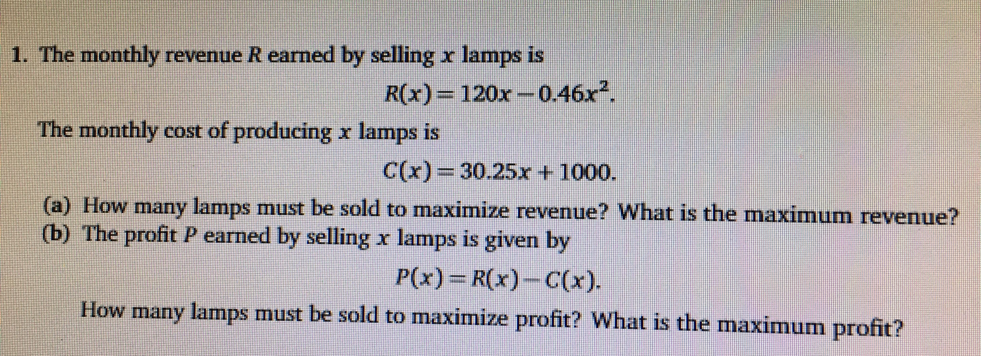 1. The monthly revenue R earned by selling x lamps is R(x)= 120x-0.46x The monthly cost of producing x lamps is C(x) 30.25r t 1000. a) How marny lamps must be sold to maximize revenue? What is the maximum revenue? (b) The profit P earned by selling x lamps is given by P(x) R(x)-C(x) How many lamnps must be sold to maximize profit? What is the maximum profit?