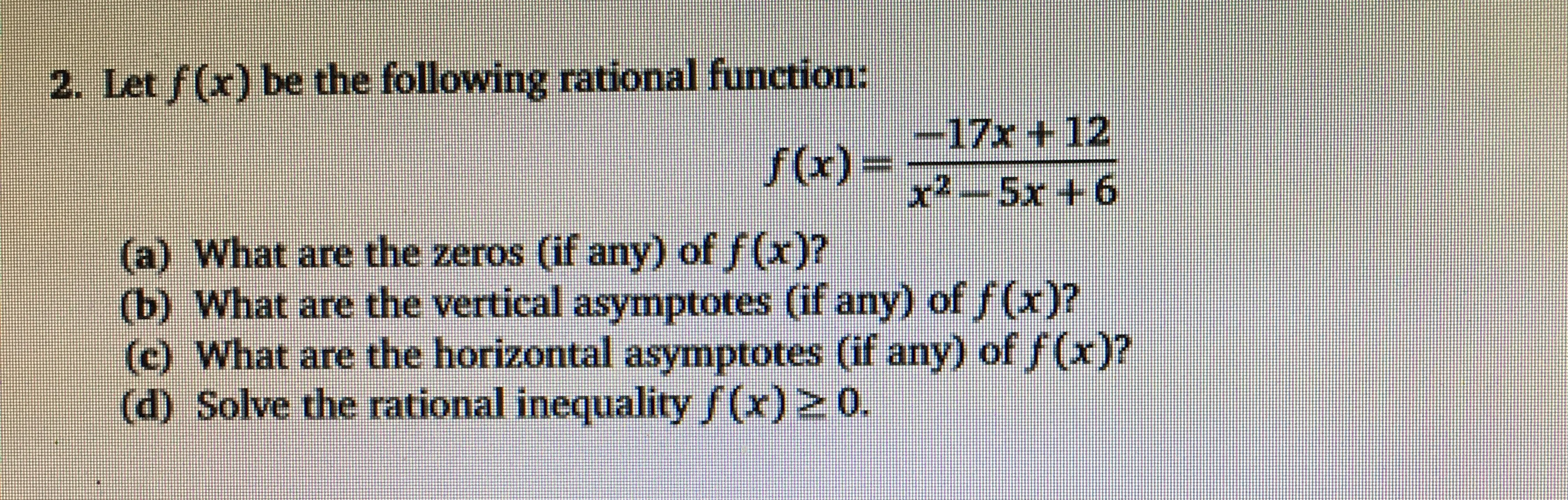 2. Let f(x) be the following rational function: -17x + 12 (a) What are the zeros (if any) of f(x)? (b) What are the vertical asymptotes (if any) of f(x)? (c) What are the horizontal asymptotes (if any) of /(x)? (d) Solve the rational inequality f(x) 2 0. 9+ XS (x)f