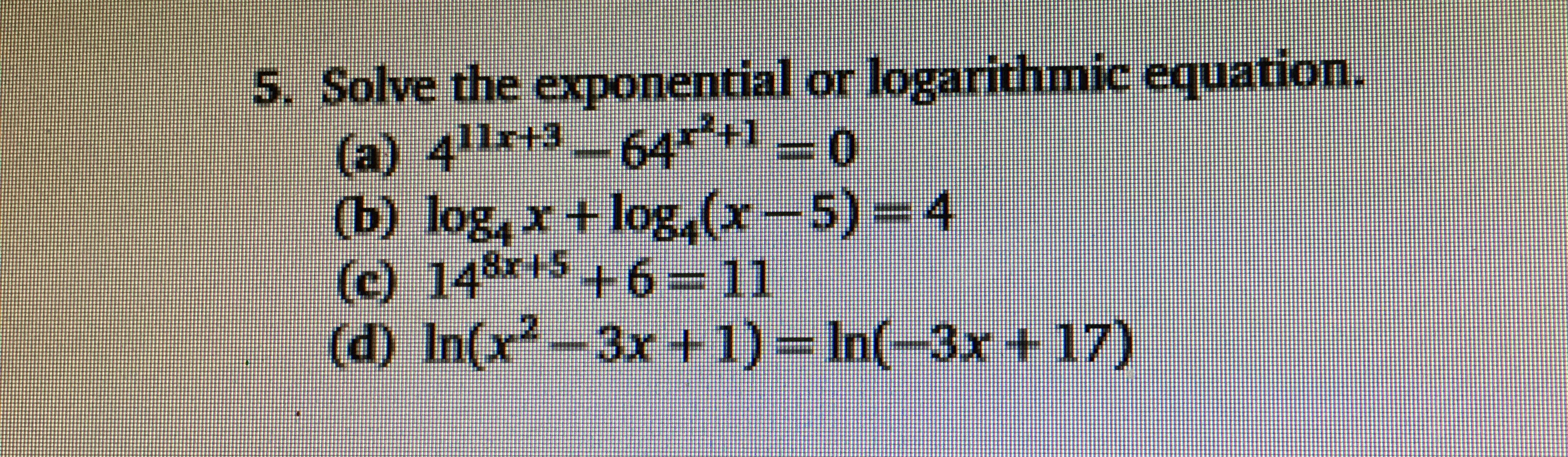 5. Solve the exponential or logarithmic equation. (a) 411rt3-64 0 Gு) log,r +log,(-5) * (c) 148+5 ++6-11 4 3x+ 1) In(-3x+ 17)