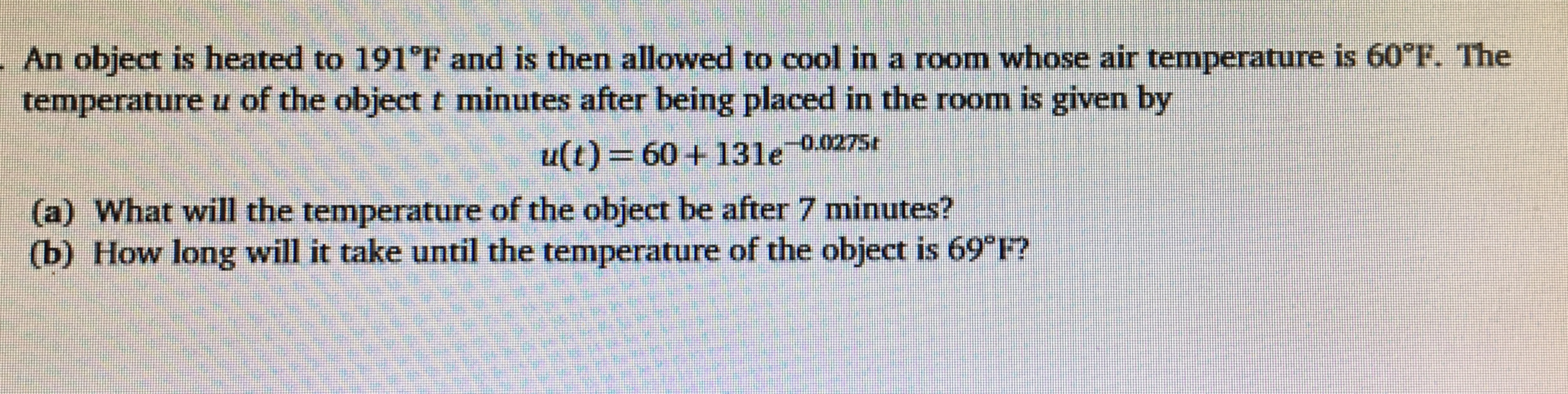 """An object is heated to 191""""F and is then allowed to cool in a room whose air temperature is 60 F. The temperature u of the object t minutes after being placed in the room is given by u(t) = 60+131e 0.0275e (a) What will the temperature of the object be after 7 mninutes? (b) How long will it take until the temperature of the object is 69 F?"""