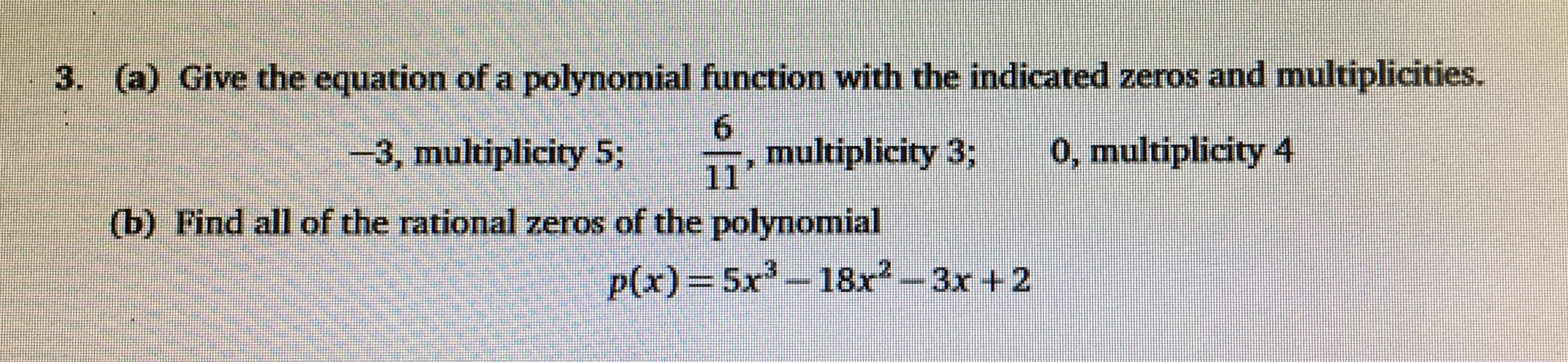 3. (a) Give the equation of a polynomial function with the indicated zeros and multiplicities. 6 multiplicity 3; 0, multiplicity 4 3, multiplicity 5; 111 (b) Find all of the rational zeros of the polynomial p(x)=5x-18x2--3x +2