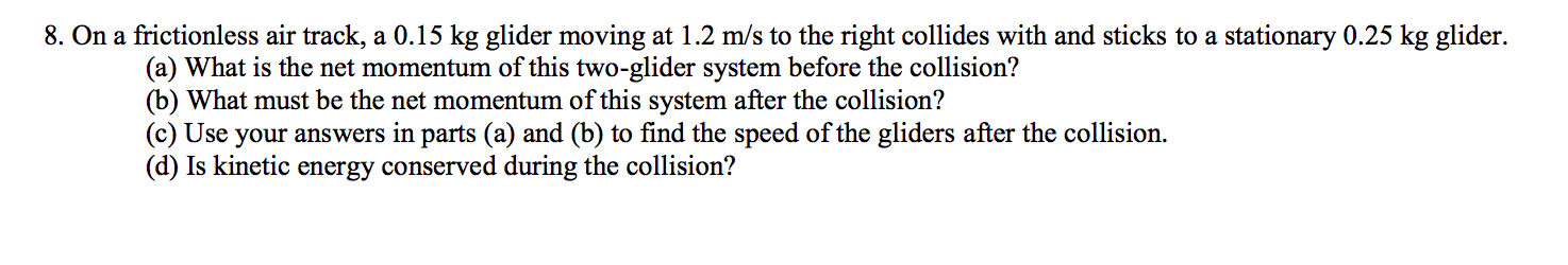 8. On a frictionless air track, a 0.15 kg glider moving at 1.2 m/s to the right collides with and sticks to a stationary 0.25 kg glider (a) What is the net momentum of this two-glider system before the collision? (b) What must be the net momentum of this system after the collision? (c) Use your answers in parts (a) and (b) to find the speed of the gliders after the collision. (d) Is kinetic energy conserved during the collision?