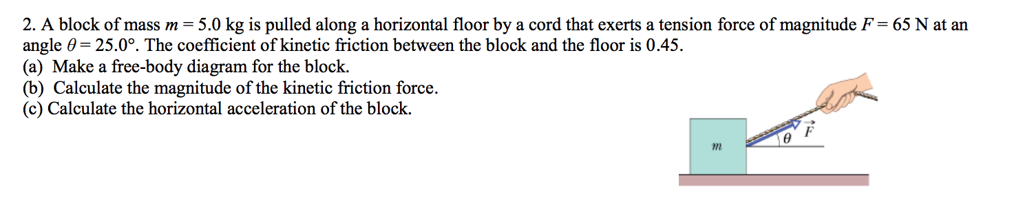 2. A block of mass m = 5.0 kg is pulled along a horizontal floor by a cord that exerts a tension force of magnitude F = 65 N at an angle 0 25.0°. The coefficient of kinetic friction between the block and the floor is 0.45 (a) Make a free-body diagram for the block (b) Calculate the magnitude of the kinetic friction force. (c) Calculate the horizontal acceleration of the block. F