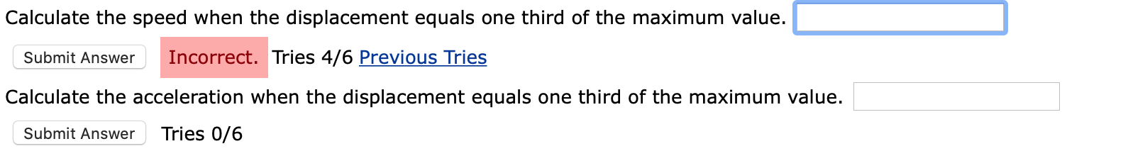 Calculate the speed when the displacement equals one third of the maximum value. Incorrect. Tries 4/6 Previous Tries Submit Answer Calculate the acceleration when the displacement equals one third of the maximum value. Tries 0/6 Submit Answer