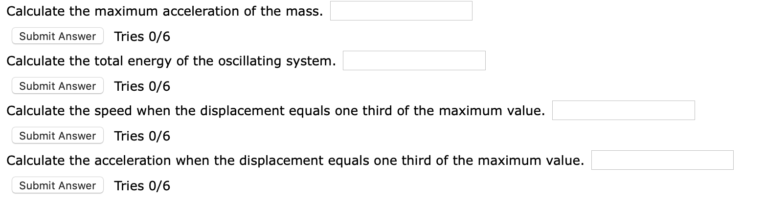 Calculate the maximum acceleration of the mass. Tries 0/6 Submit Answer Calculate the total energy of the oscillating system. Tries 0/6 Submit Answer Calculate the speed when the displacement equals one third of the maximum value. Tries 0/6 Submit Answer Calculate the acceleration when the displacement equals one third of the maximum value. Tries 0/6 Submit Answer