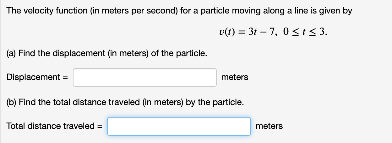 The velocity function (in meters per second) for a particle moving along a line is given by v(t) 3t 7, 0 < t < 3. (a) Find the displacement (in meters) of the particle. Displacement = meters (b) Find the total distance traveled (in meters) by the particle. Total distance traveled = meters