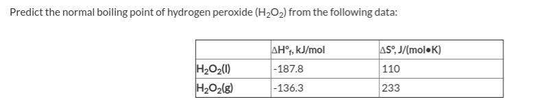 Predict the normal boiling point of hydrogen peroxide (H202) from the following data: AH°, kJ/mol AS°, J/(mol•K) H2O2(1) |-187.8 110 233 |-136.3 H2O2(g)