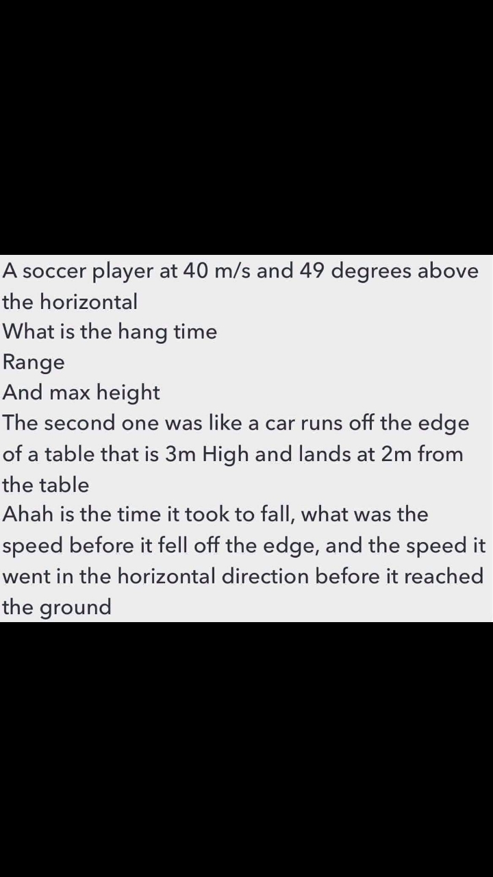 A soccer player at 40 m/s and 49 degrees above the horizontal What is the hang time Range And max height| The second one was like a car runs off the edge of a table that is 3m High and lands at 2m from the table Ahah is the time it took to fall, what was the speed before it fell off the edge, and the speed it went in the horizontal direction before it reached the ground