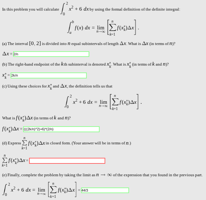 """x26 dxby using the formal definition of the definite integral: In this problem you will calculate C. eb f(x) dx lim n-x (a) The interval [0, 2] is divided into N equal subintervals of length Ax. What is Ax (in terms of n)? Ax = 2/n (b) The right-hand endpoint of the kth subinterval is denoted X. What is x (in tems of k and n? 2k/n (c) Using these choices for X and Ax, the definition tells us that x2 6 dx lim n oo Li-1. f(x)Ax (in terms of k and n)? f(x)Ax = """"(2k/n)^2)+6)*(2In) (d) Express(x;)Ax in closed forrm. (Your answer will be in terms of n.) k-1 IT HxAx=