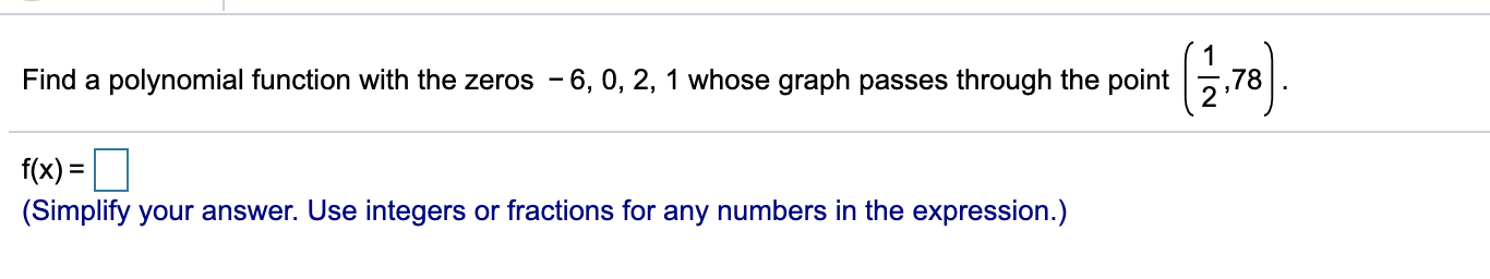 Find a polynomial function with the zeros - 6, 0, 2, 1 whose graph passes through the point ,78 f(x) = (Simplify your answer. Use integers or fractions for any numbers in the expression.)