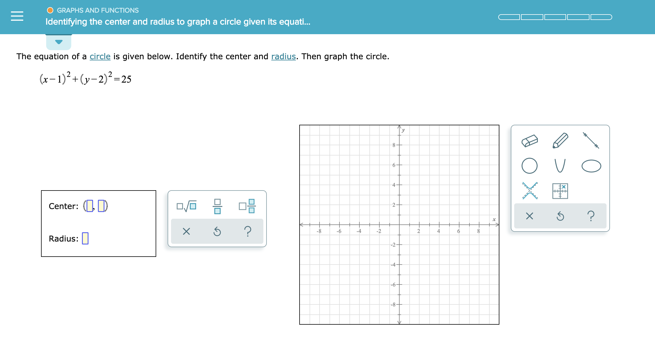 GRAPHS AND FUNCTIONS Identifying the center and radius to graph a circle given its equati... The equation of a circle is given below. Identify the center and radius. Then graph the circle. (-)2+(y2)225 _ 8 6 4 Center: ? ? -8 -6 -2 -4 4 Radius: -2 -4 6 -8- X X II