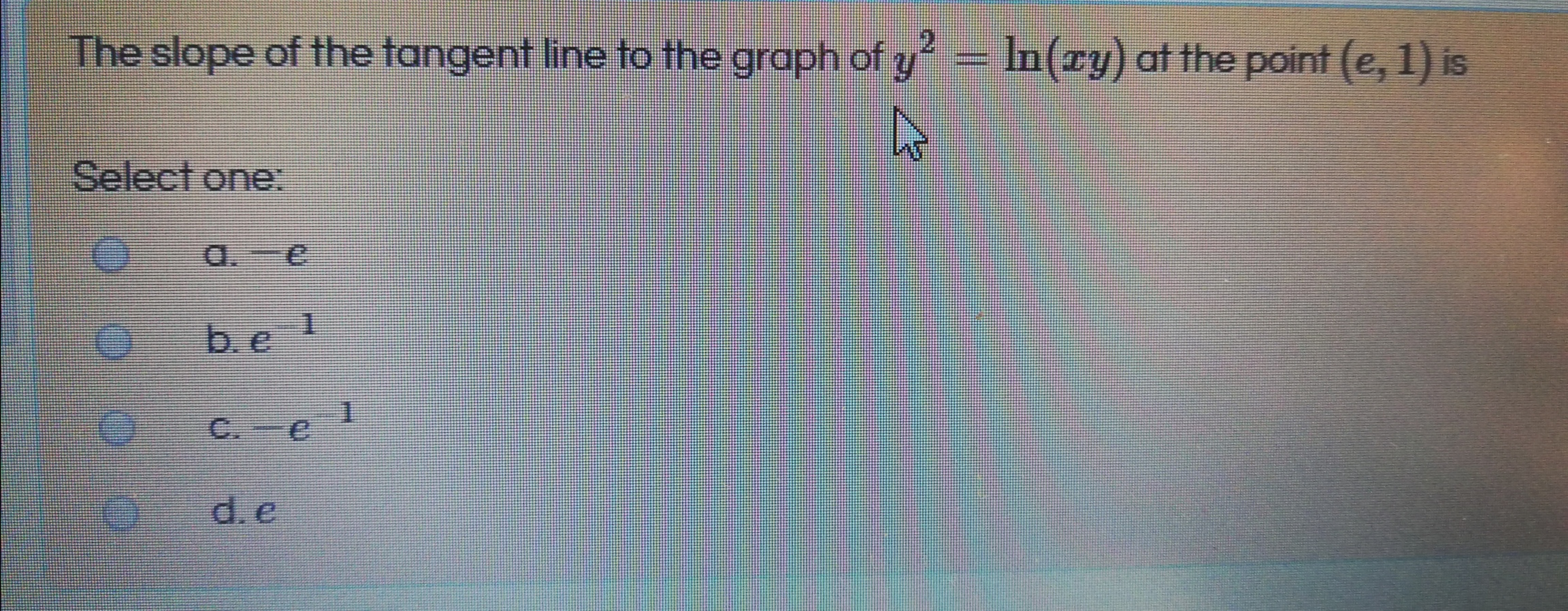 The slope of the tangent line to the graph of y = In(ry) at the point (e, 1) is .2 Select one: a.-e b.e C. e 1 d. e