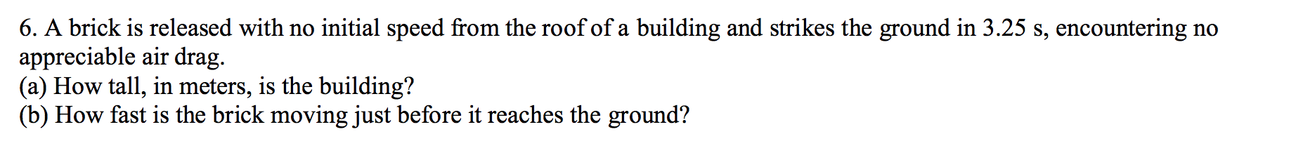 6. A brick is released with no initial speed from the roof of a building and strikes the ground in 3.25 s, encountering appreciable air drag. (a) How tall, in meters, is the building? (b) How fast is the brick moving just before it reaches the ground? no