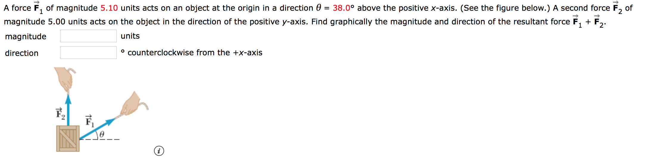 A force F of magnitude 5.10 units acts on an object at the origin in a direction 0 = 38.0° above the positive x-axis. (See the figure below.) A second force F2 of magnitude 5.00 units acts on the object in the direction of the positive y-axis. Find graphically the magnitude and direction of the resultant force F 1 2 units magnitude ocounterclockwise from the +x-axis direction