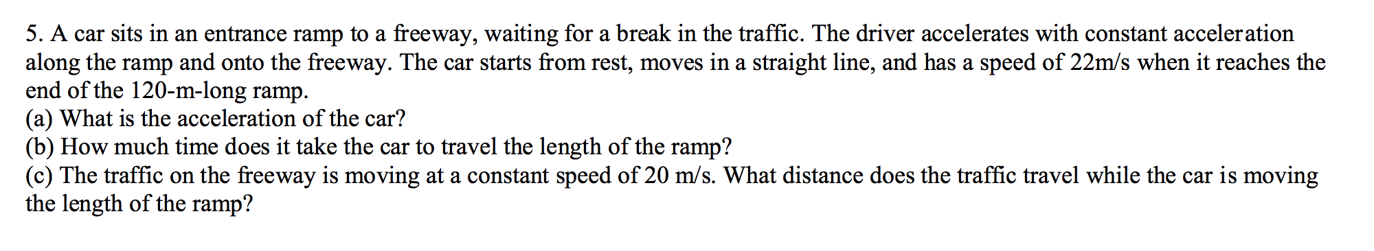 5. A car sits in an entrance ramp to a freeway, waiting for a break in the traffic. The driver accelerates with constant acceleration along the ramp and onto the freeway. The car starts from rest, moves in a straight line, and has a speed of 22m/s when it reaches the end of the 120-m-long ramp (a) What is the acceleration of the car? (b) How much time does it take the car to travel the length of the ramp? (c) The traffic on the freeway is moving at a constant speed of 20 m/s. What distance does the traffic travel while the car is moving the length of the ramp? а