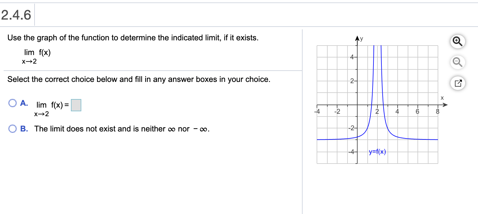 2.4.6 Use the graph of the function to determine the indicated limit, if it exists. Ay lim f(x) 4- Select the correct choice below and fill in any answer boxes in your choice. 2- O A. lim f(x) =| -4 -2 4 B. The limit does not exist and is neither o nor - o. -2- y=f(x} -4- of