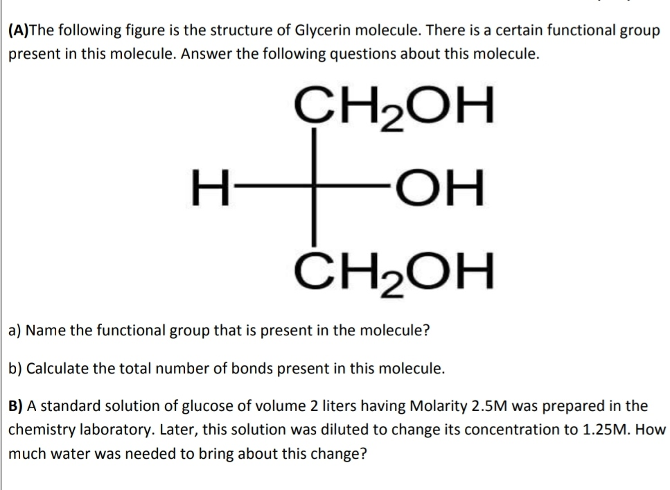 (A)The following figure is the structure of Glycerin molecule. There is a certain functional group present in this molecule. Answer the following questions about this molecule. CH2OH Н- ОН ČH2OH a) Name the functional group that is present in the molecule? b) Calculate the total number of bonds present in this molecule. B) A standard solution of glucose of volume 2 liters having Molarity 2.5M was prepared in the chemistry laboratory. Later, this solution was diluted to change its concentration to 1.25M. How much water was needed to bring about this change?