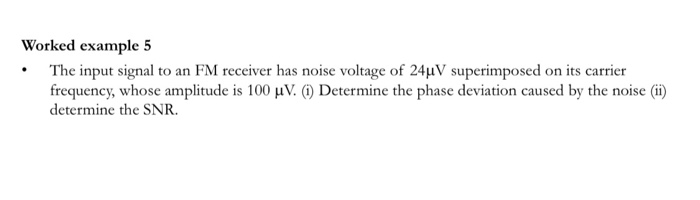The input signal to an FM receiver has noise voltage of 24µV superimposed on its carrier frequency, whose amplitude is 100 µV. (1) Determine the phase deviation caused by the noise (i) determine the SNR.