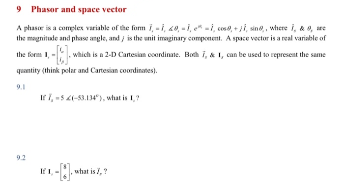 """9 Phasor and space vector A phasor is a complex variable of the form i, = Î, 20, = Î , e™ = i, cos 0, + j Î, sin, , where î, & o, are the magnitude and phase angle, and j is the unit imaginary component. A space vector is a real variable of the form I, = , which is a 2-D Cartesian coordinate. Both Ï, & I, can be used to represent the same quantity (think polar and Cartesian coordinates). 9.1 If i, = 5 4(-53.134""""), what is I, ? 9.2 If I, what is 7, ?"""