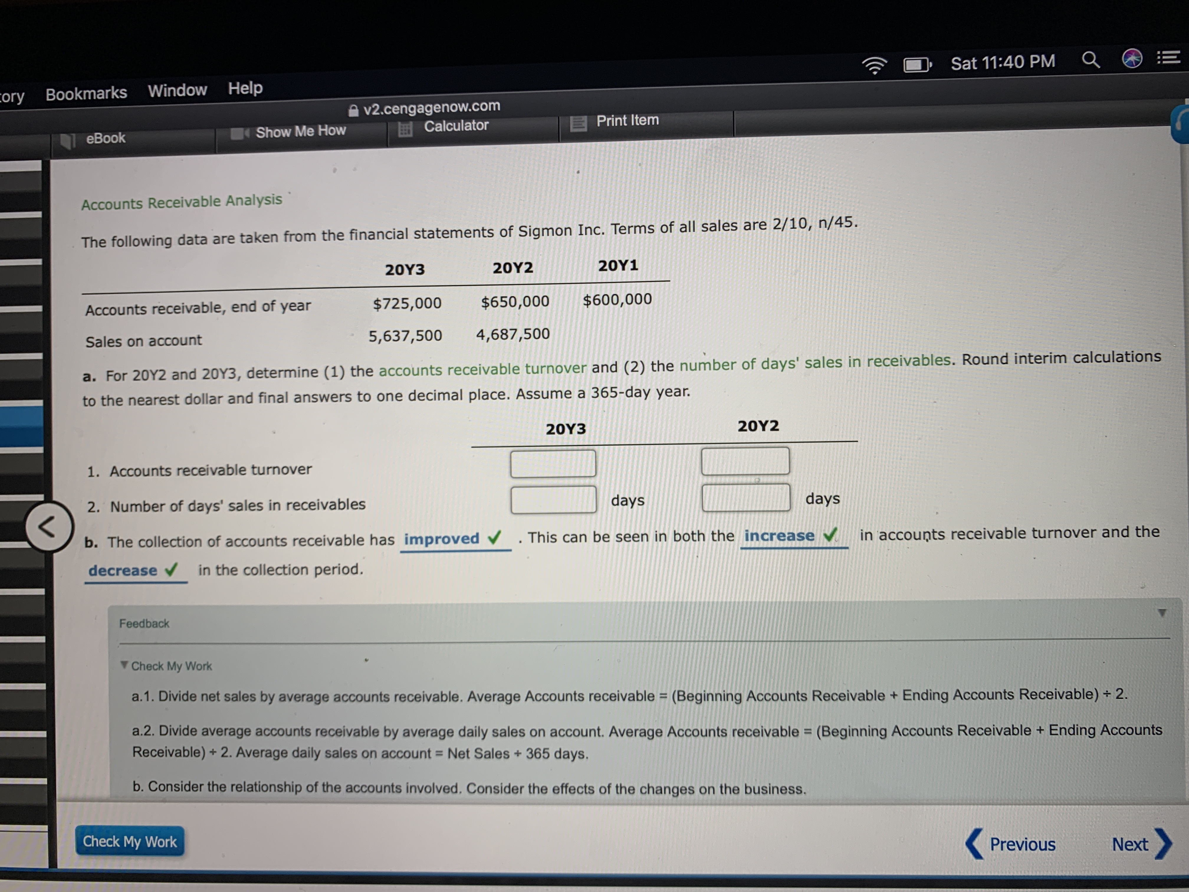 Sat 11:40 PM Help cory Bookmarks Window v2.cengagenow.com Calculator Print Item Show Me How eBook Accounts Receivable Analysis The following data are taken from the financial statements of Sigmon Inc. Terms of all sales are 2/10, n/45. 20Υ1 20Υ2 20Υ3 $600,000 $650,000 $725,000 Accounts receivable, end of year 4,687,500 5,637,500 Sales on account a. For 20Y2 and 20Y3, determine (1) the accounts receiva ble turnover and (2) the number of days' sales in receivables. Round interim calculations to the nearest dollar and final answers to one decimal place. Assume a 365-day year. 20Υ2 20Υ3 1. Accounts receivable turnover days days 2. Number of days' sales in receivables < b. The collection of accounts receivable has improved in accounts receivable turnover and the . This can be seen in both the increase in the collection period. decrease Feedback Check My Work a.1. Divide net sales by average accounts receivable. Average Accounts receivable (Beginning Accounts Receivable + Ending Accounts Receivable) + 2. a.2. Divide average accounts receivable by average daily sales on account. Average ACCounts receivable = (Beginning Accounts Receivable + Ending Accounts Receivable)+ 2. Average daily sales on account Net Sales+365 days. b.Consider the relationship of the accounts involved. Consider the effects of the changes on the business. Check My Work Previous Next
