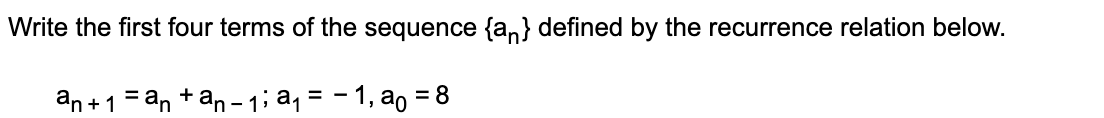 Write the first four terms of the sequence {an} defined by the recurrence relation below. an +1 = an +an - 1; aq = - 1, ao = 8 %3D