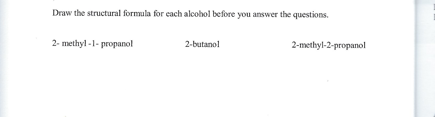 Draw the structural formula for each alcohol before you answer the questions. 2- methyl -1- propanol 2-butanol 2-methyl-2-propanol