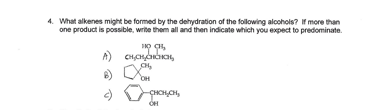 4. What alkenes might be formed by the dehydration of the following alcohols? If more than one product is possible, write them all and then indicate which you expect to predominate. но сн, A) CH,CH2CHCHCH3 сHз ОН -ҫнCH,CH, OH