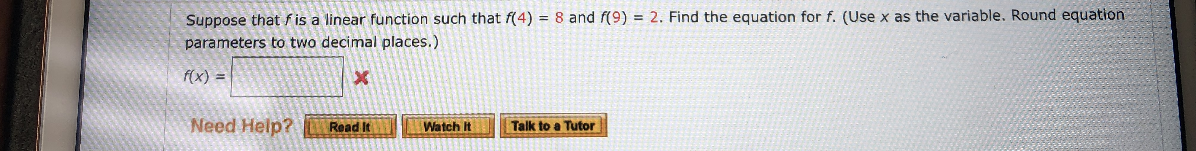 Suppose that f is a linear function such that f(4) = 8 and f(9) = 2. Find the equation for f. (Use x as the variable. Round equation parameters to two decimal places.) f(x) = X Need Help? Talk to a Tutor Read It Watch It