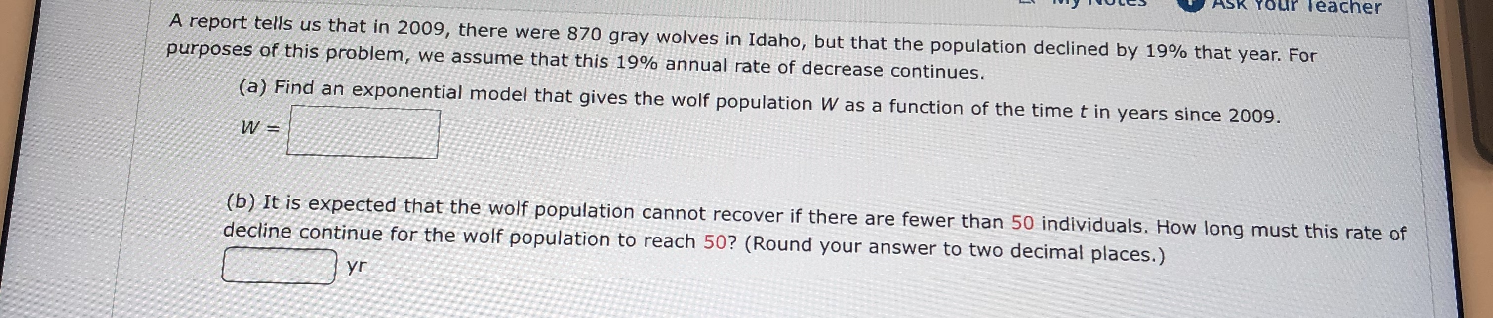 ASK YOUR Teacher A report tells us that in 2009, there were 870 gray wolves in Idaho, but that the population declined by 19% that year. For purposes of this problem, we assume that this 19% annual rate of decrease continues. (a) Find an exponential model that gives the wolf population W as a function of the time t in years since 2009 W = (b) It is expected that the wolf population cannot recover if there are fewer than 50 individuals. How long must this rate of decline continue for the wolf population to reach 50? (Round your answer to two decimal places.) yr