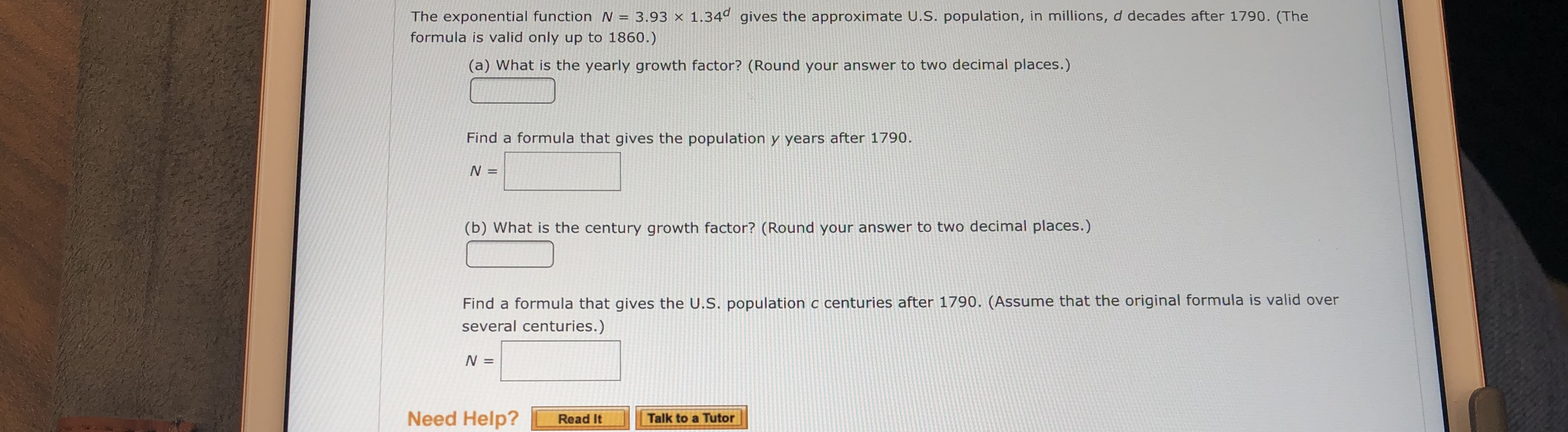 The exponential function N 3.93 x 1.34d gives the approximate U.S. population, in millions, d decades after 1790. (The formula is valid only up to 1860.) (a) What is the yearly growth factor? (Round your answer to two decimal places.) Find a formula that gives the population y years after 1790 N = (b) What is the century growth factor? (Round your answer to two decimal places.) Find a formula that gives the U.S. population c centuries after 1790. (Assume that the original formula is valid over several centuries.) N = Need Help? Read It Talk to a Tutor
