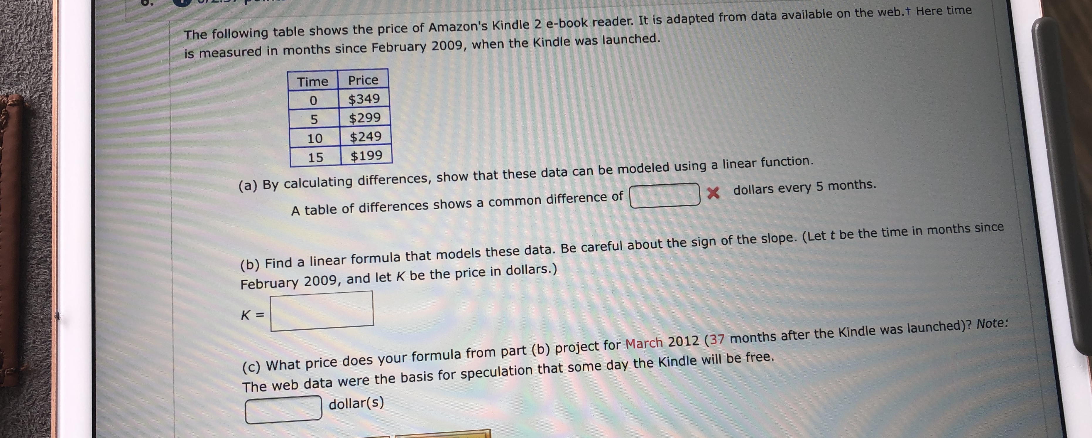 The following table shows the price of Amazon's Kindle 2 e-book reader. It is adapted from data available on the web.t Here time is measured in months since February 2009, when the Kindle was launched. Time Price $349 $299 $249 $199 0 5 10 15 (a) By calculating differences, show that these data can be modeled using a linear function. X dollars every 5 months. A table of differences shows a common difference of (b) Find a linear formula that models these data. Be careful about the sign of the slope. (Let t be the time in months since February 2009, and let K be the price in dollars.) K = (c) What price does your formula from part (b) project for March 2012 (37 months after the Kindle was launched)? Note: The web data were the basis for speculation that some day the Kindle will be free. dollar(s)
