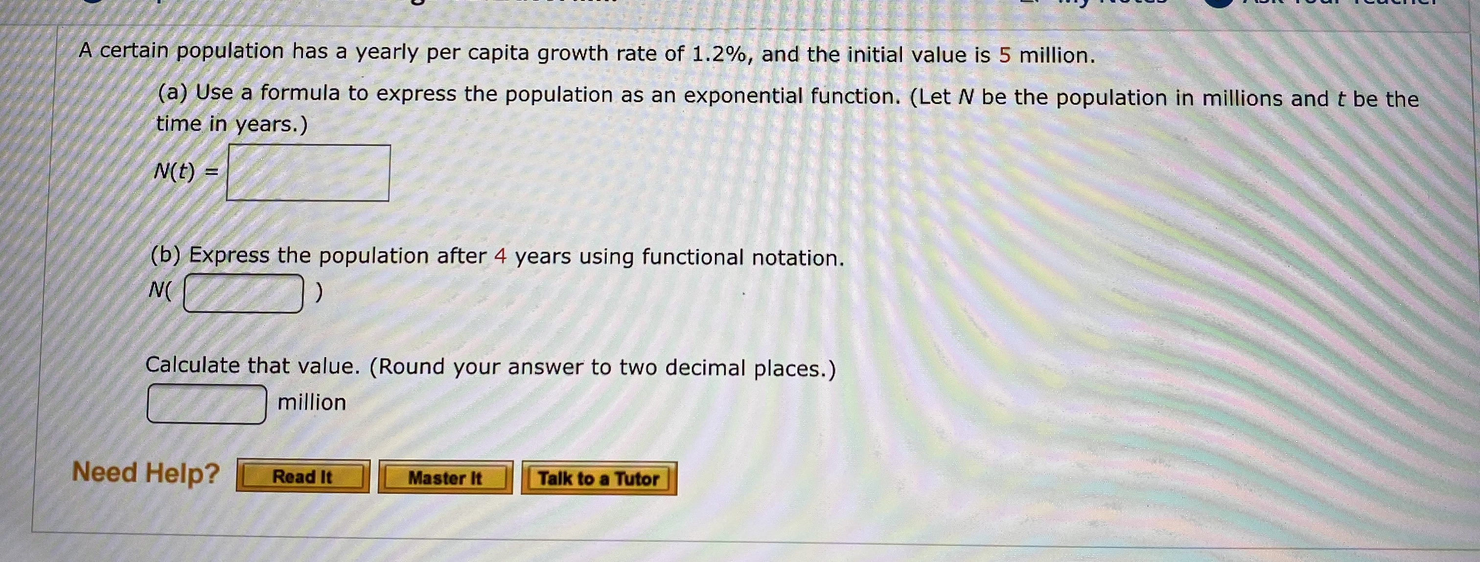 A certain population has a yearly per capita growth rate of 1.2%, and the initial value is 5 million. (a) Use a formula to express the population as an exponential function. (Let N be the population in millions and t be the time in years.) N(t) (b) Express the population after 4 years using functional notation. N( Calculate that value. (Round your answer to two decimal places.) million Need Help? Read It Talk to a Tutor Master It