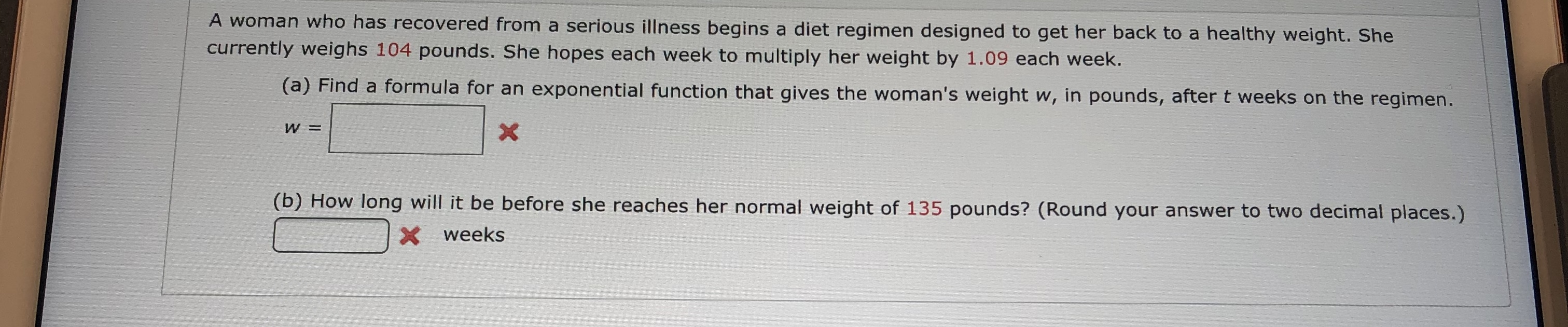 A woman who has recovered from a serious illness begins a diet regimen designed to get her back to a healthy weight. She currently weighs 104 pounds. She hopes each week to multiply her weight by 1.09 each week. (a) Find a formula for an exponential function that gives the woman's weight w, in pounds, after t weeks on the regimen. W = X (b) How long will it be before she reaches her normal weight of 135 pounds? (Round your answer to two decimal places.) Xweeks