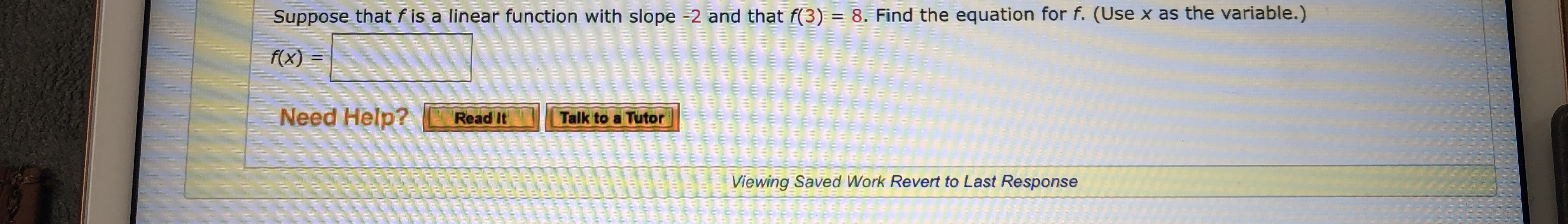 Suppose that f is a linear function with slope -2 and that f(3) = 8. Find the equation for f. (Use x as the variable.) f(x) pooG Need Help? Talk to a Tutor Read It Viewing Saved Work Revert to Last Response