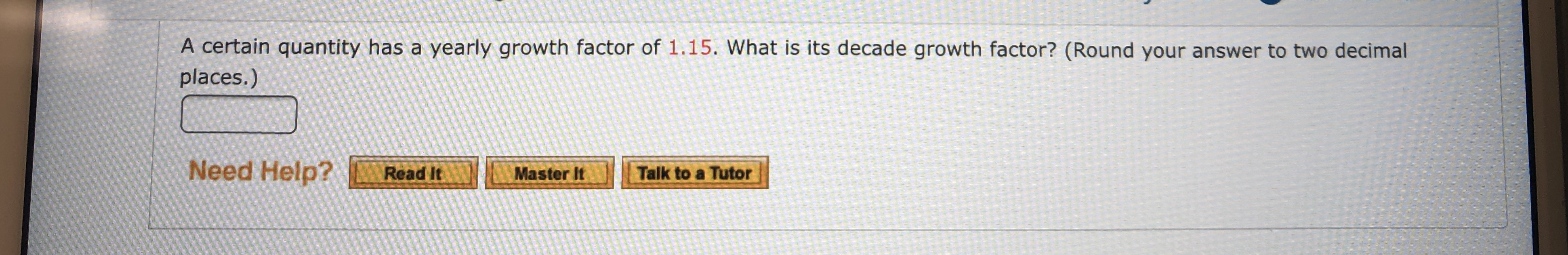 A certain quantity has a yearly growth factor of 1.15. What is its decade growth factor? (Round your answer to two decimal places.) Need Help? Read It Master It Talk to a Tutor