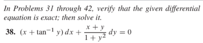 In Problems 31 through 42, verify that the given differential equation is exact; then solve it. 38. (x + tan¬1 y) dx + x +y 1+ y2 dy = 0